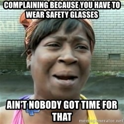 Ain't Nobody got time fo that - complaining because you have to wear safety glasses ain't nobody got time for that