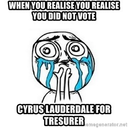 Crying face - WHEN YOU REALISE YOU REALISE YOU DID NOT VOTE cYRUS LAUDERDALE FOR TRESURER