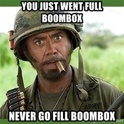 went full retard - You just went full Boombox Never go fill Boombox