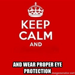 Keep Calm 2 - and wear proper eye protection
