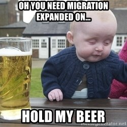 drunk baby 1 - Oh you need migration expanded on... hold my beer