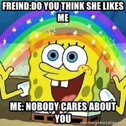 Imagination - freind:do you think she likes me me: nobody cares about you