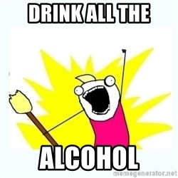All the things - Drink all the Alcohol