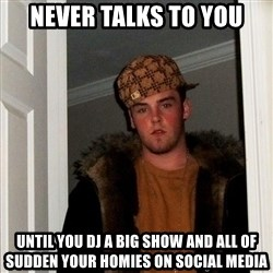 Scumbag Steve - Never talks to you UNTIL YOU DJ A BIG SHOW AND ALL OF SUDDEN YOUR HOMIES On sOcial medIa