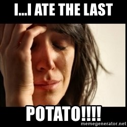 First World Problems - I...i ate the last potato!!!!