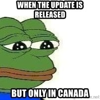 Sad Frog - when the update is released but only in canada