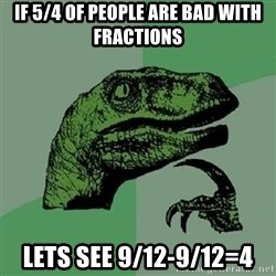 Philosoraptor - if 5/4 of people are bad with fractions lets see 9/12-9/12=4
