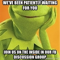 Kermit the frog - WE've Been Patiently Waiting for you Join us on the inside in our fb Discussion group