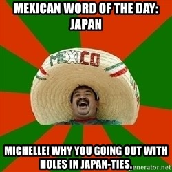 Successful Mexican - mexican word of the day: japan michelle! why you going out with holes in japan-ties.