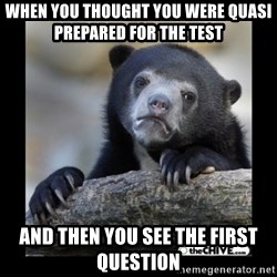 sad bear - When you thought you were quasi prepareD for the test  And then You see the FirsT question
