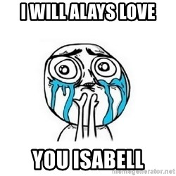 Crying face - i will alays love you isabell