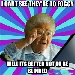 old lady - i cant see they're to foggy well its better not to be blinded