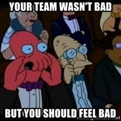 You should Feel Bad - your team wasn't bad but you should feel bad