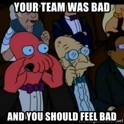 You should Feel Bad - your team was bad and you should feel bad