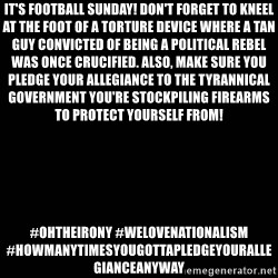 black background - It's football Sunday! Don't forget to kneel at the foot of a torture device where a tan guy convicted of being a political rebel was once crucified. Also, make sure you pledge your allegiance to the tyrannical government you're stockpiling firearms to protect yourself from!  #OhTheIrony #WeLoveNationalism #HowManyTimesYouGottaPledgeYourAllegianceAnyway