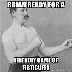 overly manlyman - Brian ready for a  friendly game of Fisticuffs