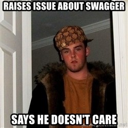 Scumbag Steve - Raises Issue About Swagger Says he doesn't care