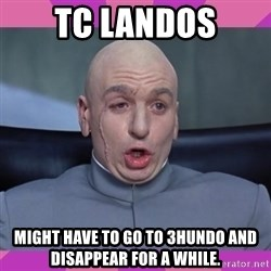 drevil - TC Landos Might have to go to 3hundo and disappear for a while.