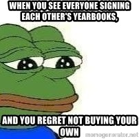 Sad Frog - When you see everyone signing each other's yearbooks, And you regret not buying your own