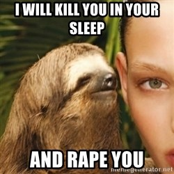 Whisper Sloth - i WILL KILL YOU IN YOUR SLEEP AND RAPE YOU