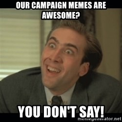 Nick Cage - Our campaign memes are awesome? You don't say!