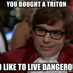 I too like to live dangerously - You bought a triton