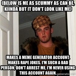 Scumbag Steve - (below is me as scummy as can be, kiinda BUT IT DON'T LOOK LIKE ME) Makes a meme generator account, makes rape jokes. i'm such a bad person, don't arrest me, I'M NEVER USING THIS ACCOUNT AGAIN.