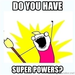 All the things - Do you have  Super powers?