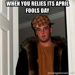 Scumbag Steve - When you RELIES its april fools day