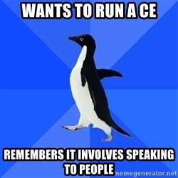 Socially Awkward Penguin - Wants to run a CE Remembers it involves speaking to people
