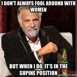 The Most Interesting Man In The World - i don't always fool around with women but when i do, it's in the supine position