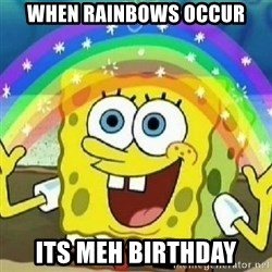 Spongebob - Nobody Cares! - When rainbows occur ITS MEH BIRTHDAY