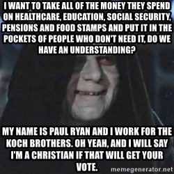 Sith Lord - I want to take all of the money they spend on healthcare, education, social security, pensions and food stamps and put it in the pockets of people who don't need it, do we have an understanding? My name is paul ryan and I work for the koch brothers. oh yeah, and i will say i'm a christian if that will get your vote.