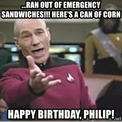 star trek wtf - ...ran out of emergency sandwiches!!! here's a can of corn happy birthday, PHiliP!