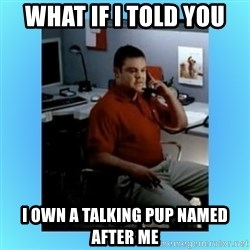 jake from statefarm - What if i told you I own a talking pup named after me