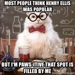 Chemistry Cat - most people think henry ellis was popular but i'm paws-itive that spot is filled by me
