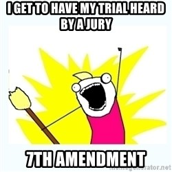 All the things - i get to have my trial heard by a jury 7th amendment