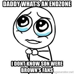 Please guy - daddy what's an endzone i dont know son were brown's fans
