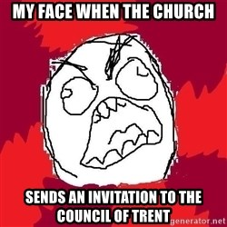 Rage FU - My Face when The church Sends an Invitation to the COUNCIL of TRENT