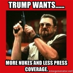 Angry Walter With Gun - trump wants...... more nukes and less press coverage.