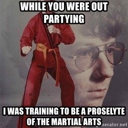 PTSD Karate Kyle - while you were out partying  I was training to be a proselyte of the martial arts
