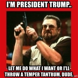 Angry Walter With Gun - I'm president trump.. let me do what i want or i'll throw a temper tantrum, dude.