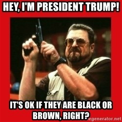 Angry Walter With Gun - hey, i'm president trump! it's ok if they are black or brown, right?