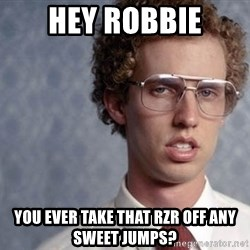 Napoleon Dynamite - Hey Robbie You ever take that rzr off any sweet jumps?