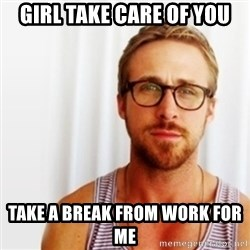 Ryan Gosling Hey  - Girl take care of you Take a break from work for me