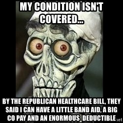 Achmed the dead terrorist - my condition isn't covered...  by the republican healthcare bill, they said i can have a little band aid, a big co pay and an enormous  deductible