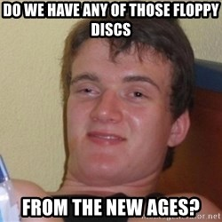 high/drunk guy - Do we have any of those floppy discs From the new ages?