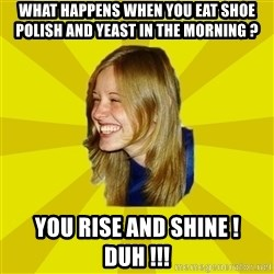 Trologirl - What happens when you eat shoe polish and yeast in the morning ? You rise and shine ! Duh !!!