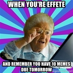 old lady - when you're effete and remember you have 10 memes due tomorrow