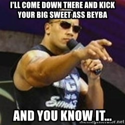 Dwayne 'The Rock' Johnson - I'Ll come down there and kick your big sweet ass beyba AND YOU KNOW IT...